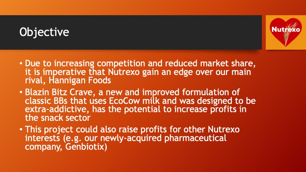 Objective. Due to increasing competition and reduced market share, it is imperative that Nutrexo gain an edge over our main rival, Hannigan Foods. Blazin Bitz Crave, a new and improved formulation of classic BBs that uses EcoCow milk and was designed to be extra-addictive, has the potential to increase profits in the snack sector. This project could also raise profits for other Nutrexo interests (e.g. our newly-acquired pharmaceutical company, Genbiotix).